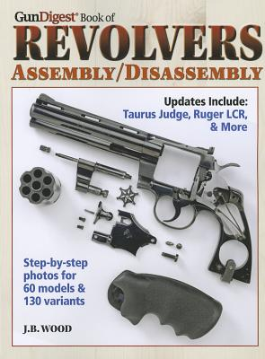 Gun Digest Book of Revolvers Assembly/Disassembly By Wood, J. B.